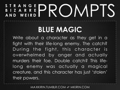 ✐ Daily Weird Prompt ✐Blue MagicWrite about a character as they get in a fight with their life-long enemy. The catch? During the fight, this character is overwhelmed by anger and actually murders their foe. Double catch? This life-long enemy was actually a magical creature, and this character has just 'stolen' their powers.Any work you create based off this prompt belongs to you, no sourcing is necessary though it would be really appreciated! And don't forget to tag maxkirin (or tweet…