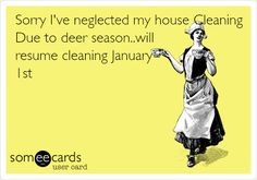 Sorry I've neglected my house Cleaning Due to deer season..will resume cleaning January 1st.