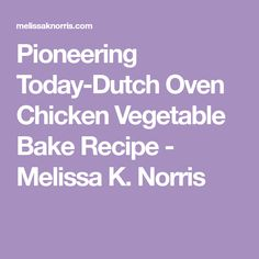 Pioneering Today-Dutch Oven Chicken Vegetable Bake Recipe - Melissa K. Norris My Recipes, Baking Recipes, Chicken Recipes, Baked Vegetables, Chicken And Vegetables, Chicken And Vegetable Bake, Dutch Oven Chicken, Chicken Potatoes, Gluten Free Chicken