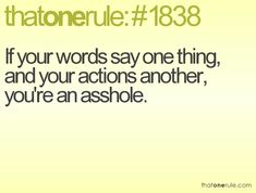 if your words say one thing, and your actions another, you're an asshole