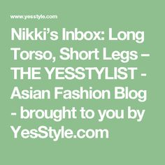 Nikki's Inbox: Long Torso, Short Legs – THE YESSTYLIST - Asian Fashion Blog - brought to you by YesStyle.com