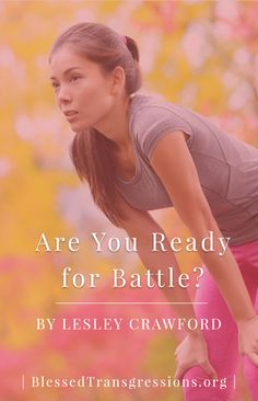 Are You Ready for Battle? Christian blog, magazine, God, Jesus, faith, truth, love, advice, blogging, Christianity, blessed transgressions, hope, friendship, hardship, overcoming difficulty, testimony, family, marriage, prayer, scripture, hurt, healing, loss, trials, waiting.