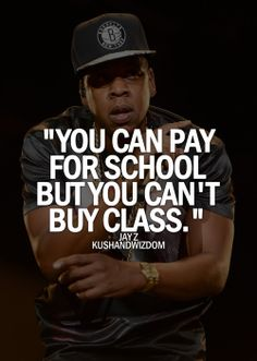 You can pay for school but you can't buy class  Jay Z