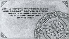 """With a history written in blood, and a legacy carved in stone, there is no greater will to survive than that of the Irish."""