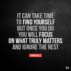 It Can Take Time To Find Yourself But once you do, you will focus on what truly matters and ignore the rest. More motivation: https://www.gymaholic.co