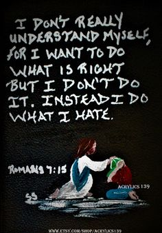 I Dont Really Understand Myself For Want To Do What Is Right It Instead Hate But If Know Am Doing Wrong