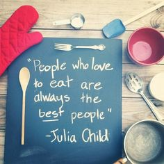 People Who Love to Eat are Always the Best People – Julia Child. Well said Julia Child, well said. Life Quotes Love, Great Quotes, Quotes To Live By, Me Quotes, Funny Quotes, Inspirational Quotes, Food Quotes, Child Quotes, Cooking Quotes