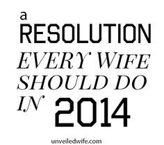 A Resolution Every Wife Should Do in 2014! --- Have you been thinking of your new year resolutions? I want to kick-off this new year with a BANG! As we all make our resolutions and commit to improving ourselves, let us place our role as a wife with priority as we intentionally seek to invest in this a… Read More Here http://unveiledwife.com/a-resolution-every-wife-should-do-in-2014/