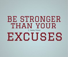 Quote: be stronger than your excuses. C. Nealey Fitness. Need more motivation for fitness? visit my page! I have recipes, challenge groups, and free workouts!