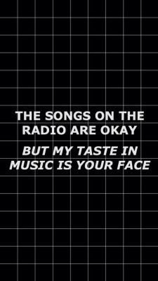 Like literally. I'm fine with everything on the radio & I dont hate on ANY type of music. I just perfer my style, but I think it doesn't matter what you listen to. .