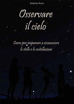 Osservare il Cielo Stellato | Di Roberto Mura  Il libro Osservare il Cielo è un corso per imparare a riconoscere le stelle e le costellazioni.