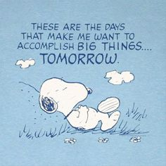 These are the days that make me want to accomplish big things . . . tomorrow.