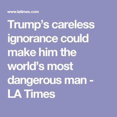 Trump's careless ignorance could make him the world's most dangerous man - LA Times