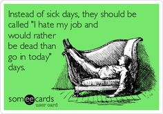 "Instead of sick days, they should be called ""I hate my job and would rather be dead than go in today"" days.Instead of sick days, they should be called ""I hate my job and would rather be dead than go in today"" days. Hate Job, Love My Job, I Hate Work, Job Humor, Nurse Humor, Ecards Humor, Sarcasm Humor, Life Humor, Work Memes"