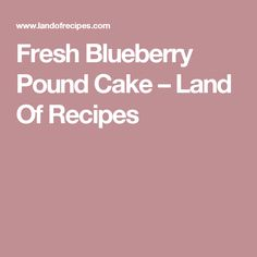Fresh Blueberry Pound Cake – Land Of Recipes