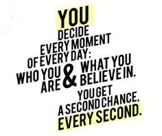 You decide, every moment of every day, who you are & what you believe in. You get a second chance every second. (Take one!)