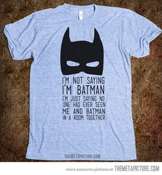 """I'm not saying I'm Batman. I'm just saying no one has ever seen me and Batman in a room together.""--Because I'm Batman! Unisex, Estilo Geek, Funny Shirts, Tee Shirts, Zumba Shirts, Sassy Shirts, Sarcastic Shirts, Funny Hoodies, Workout Shirts"
