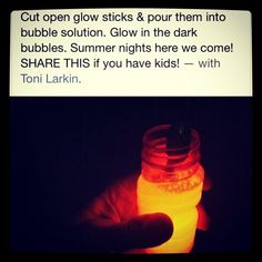 Fun idea for kids or adults lol, all you need is bubbles and glowsticks. Just break open the glowstick and poor the liquid into the bubbles. Now you will have glow in the dark bubbles :)  ~> I suggest an adult poor the glowstick liquid #summertimefun