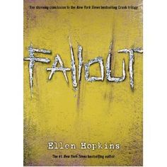 Ellen Hopkins - Fallout and the third book in the Crank Trilogy, now written in not Kristina's point of view, but now her in the views of three of her many children, all struggling with their views and relationship towards her as a mother, still dealing with drugs and addiction.
