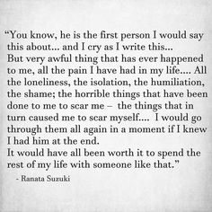"""All the pain I have had in my life…. the horrible things that have been done to me to scar me – the things that in turn caused me to scar myself…. I would go through them all again in a moment if I knew I had him at the end. Missing You Quotes For Him, Sad Love Quotes, Quotes To Live By, Relationship Quotes, Life Quotes, Insightful Quotes, Love And Lust, Sad Breakup, My Guy"