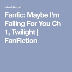 Fanfic: Maybe I'm Falling For You Ch Twilight Im Falling For You, Fanfiction, Twilight