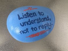 Listen to understand, not to reply. Hand painted rock by Caroline. The Kindness Rocks Project