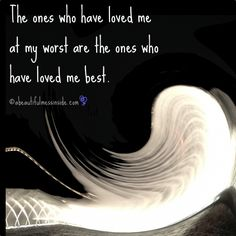 Who loves you when you are at your worst? Those are the most important people in your life. ~the mess