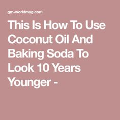 This Is How To Use Coconut Oil And Baking Soda To Look 10 Years Younger -