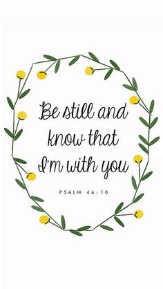 """Be still and know that I'm with you."" - Psalm 46:10 