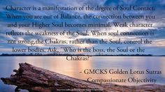 """#character is the #manifestation of the #degree of #Soul #contact . When you are #outofbalance , the #connection between you and your #HigherSoul becomes #minimal . #Weakcharacter #reflects the #weaknesses of the #soul . When Soul connection is #not #strong , the #chakras ,  rather than the #soul , control the #lowerbodies . Ask, """"Who is the #boss , #Soul or the #chakras ? """"  ~~ #Grandmaster #Choa #Kok #Sui"""