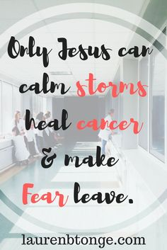 Only Jesus can calm stormsheal cancer& make Fear leave.