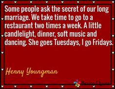 Some people ask the secret of our long marriage. We take time to go to a restaurant two times a week. A little candlelight, dinner, soft music and dancing. She goes Tuesdays, I go Fridays. / Henny Youngman