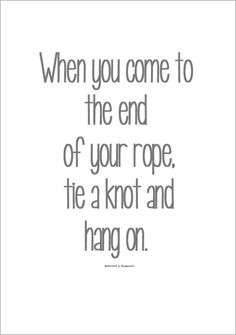 When you come to the end of your rope, tie a knot and hang on.
