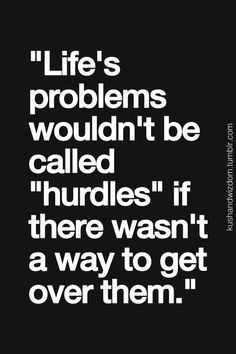 life problems wouldn't be called hurdles, if there wasn't a way to get over them