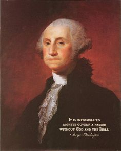 """""""It is impossible to rightly govern a nation without God and the Bible."""" –George Washington"""