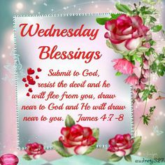 "Wednesday Blessings (James 4:7-8) ""Submit to God, resist the devil and he will flee from you, draw near to God and He will draw near to you."""