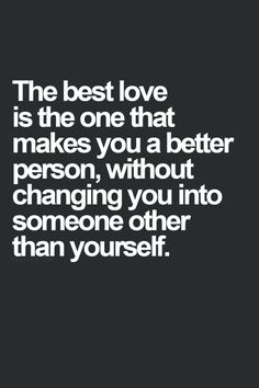 The best love is the one that makes you a better person, without changing you into someone other than you.