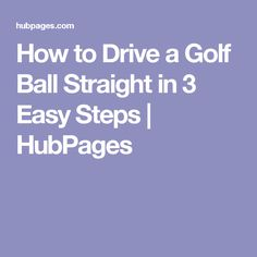 How to Drive a Golf Ball Straight in 3 Easy Steps | HubPages