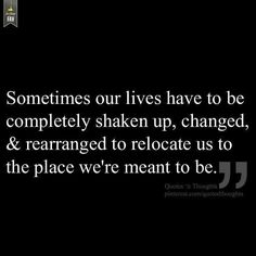 """""""sometimes our lives have to be completely shaken up, changed and rearranged to relocate us to the place we're meant to me"""" ... and that does not mean to put people on back burners for your selfishness; if you love someone, then there is no need to have dated that other guy."""