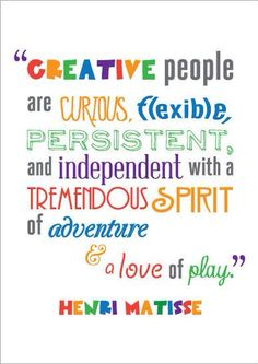 """""""Creative people are curious, flexible, persistent, and independent with a tremendous spirit of adventure and a love of play."""" -Henri Matisse"""