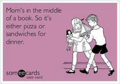 Mom's in the middle of a book. So it's either pizza or sandwiches for dinner.