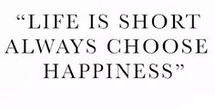 Life is short.  Always choose happiness.