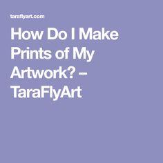 How Do I Make Prints of My Artwork? – TaraFlyArt