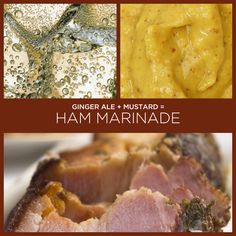 Ginger Ale + Mustard = Ham Marinade -- Ginger ale sounds odd, but it really keeps the ham moist. Use 2 parts ginger ale and 1 part mustard.