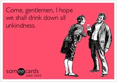Come, gentlemen, I hope we shall drink down all unkindness.