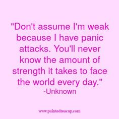 Don't assume I'm weak because I have panic attacks. You'll never know the amount of strength it takes to face the world every day. -Unknown