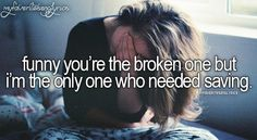 Funny you're the broken one, but I'm the only one that needed saving...!