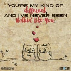 """""""You're my kind of different, And I've never seen nothin' like you.""""   Nothin' like you - Dan + Shay."""