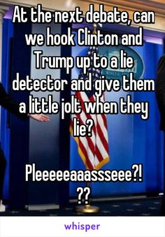 At the next debate, can we hook Clinton and Trump up to a lie detector and give them a little jolt when they lie?  Pleeeeeaaassseee?!