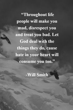 "Throughout life people will make you mad, disrespect you and treat you bad. Let God deal with the things they do, cause hate in your heart will consume you too."" - Will Smith #Godisgood #lifequotes #positivethinking"